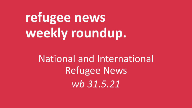 Roundup of Refugee News (wb 31.5.21)
