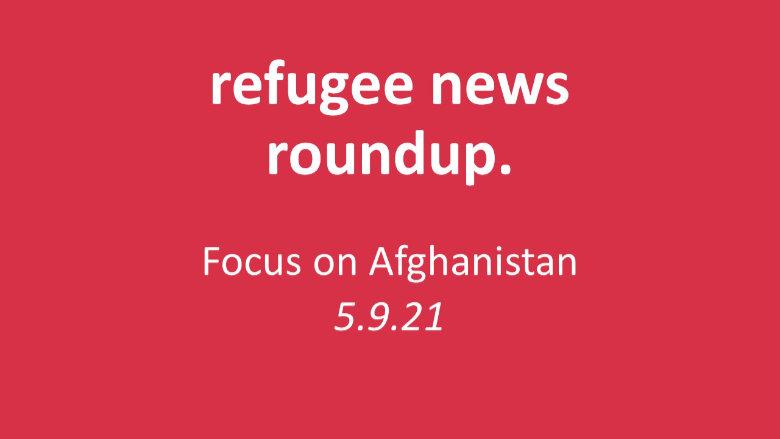 Roundup of Refugee News (Afghanistan Focus) 5.9.21