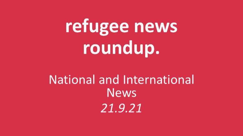 Refugee News Roundup (wb 20.9.21)