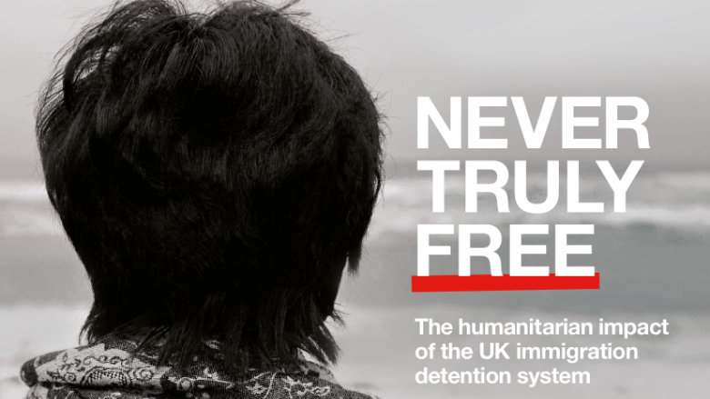 Never Truly Free: The humanitarian impact of the UK immigration detention system